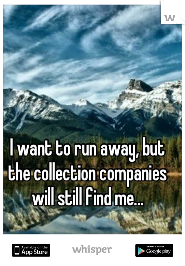I want to run away, but the collection companies will still find me...