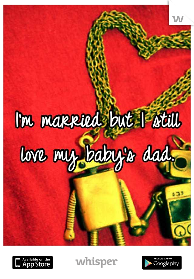 I'm married but I still love my baby's dad.