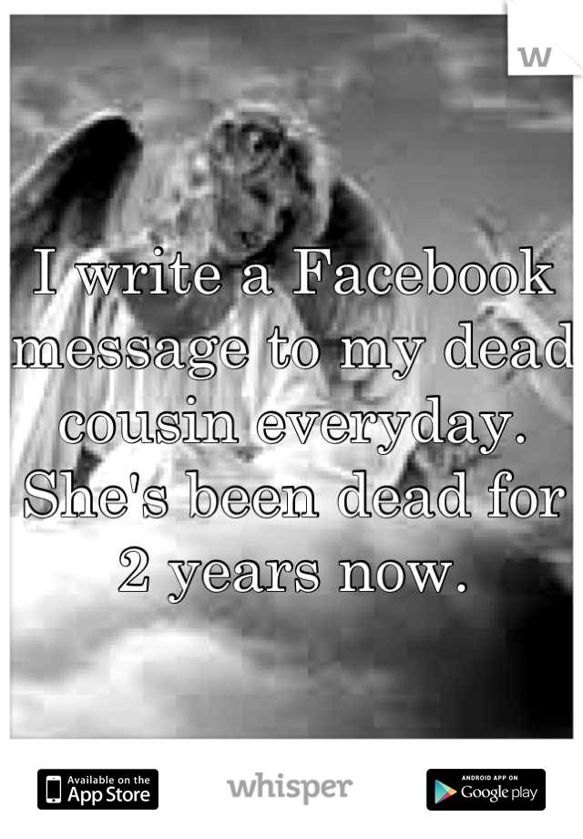 I write a Facebook message to my dead cousin everyday. She's been dead for 2 years now.