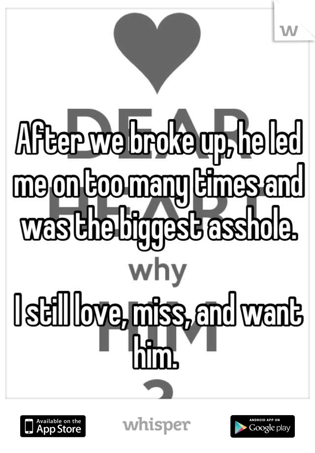 After we broke up, he led me on too many times and was the biggest asshole.   I still love, miss, and want him.