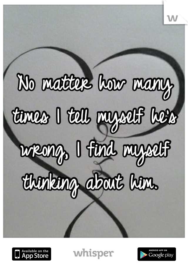 No matter how many times I tell myself he's wrong, I find myself thinking about him.