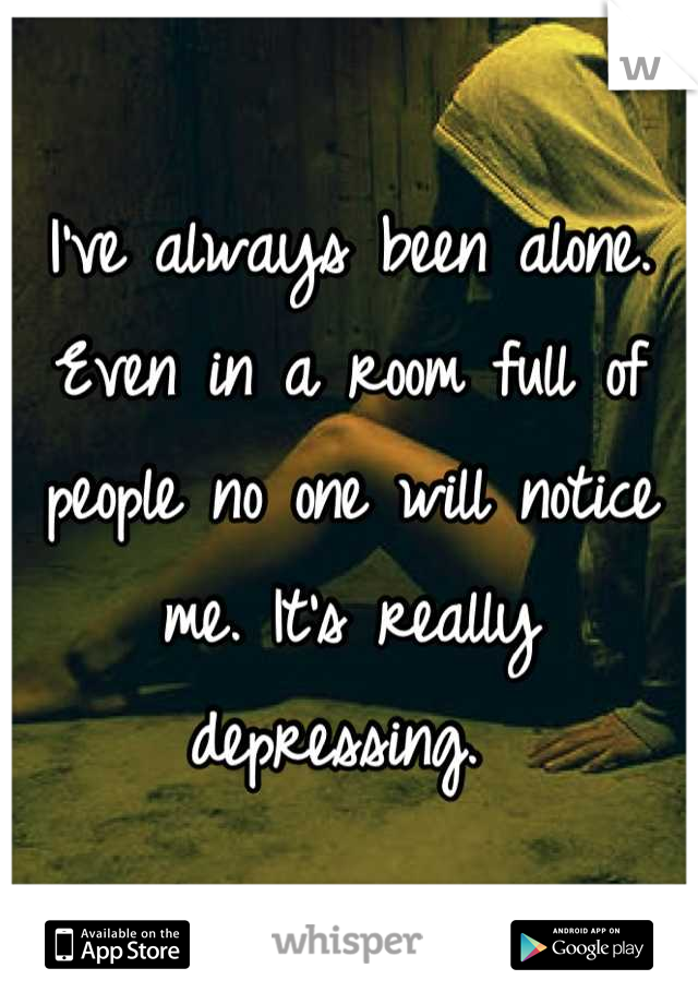 I've always been alone. Even in a room full of people no one will notice me. It's really depressing.
