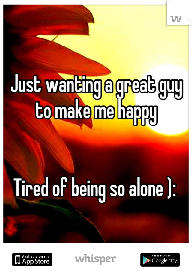 Just wanting a great guy to make me happy   Tired of being so alone ):