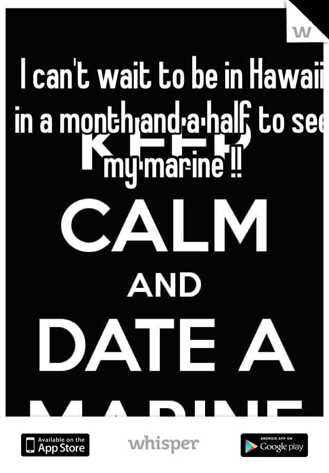 I can't wait to be in Hawaii in a month and a half to see my marine !!