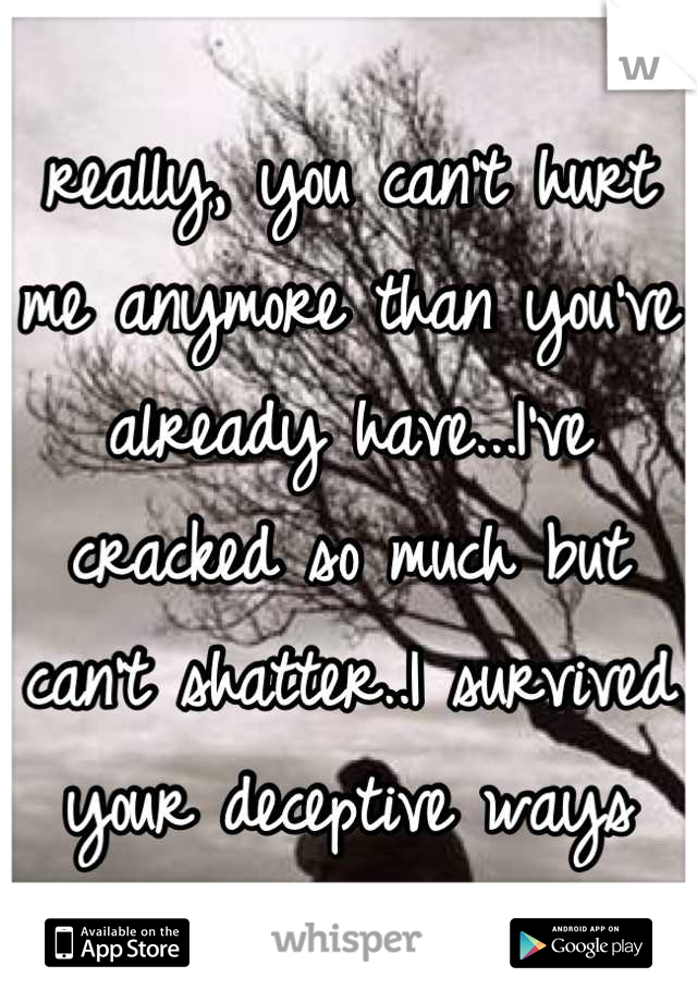 really, you can't hurt me anymore than you've already have...I've cracked so much but can't shatter..I survived your deceptive ways