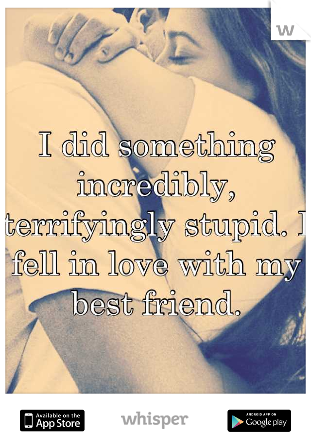 I did something incredibly, terrifyingly stupid. I fell in love with my best friend.