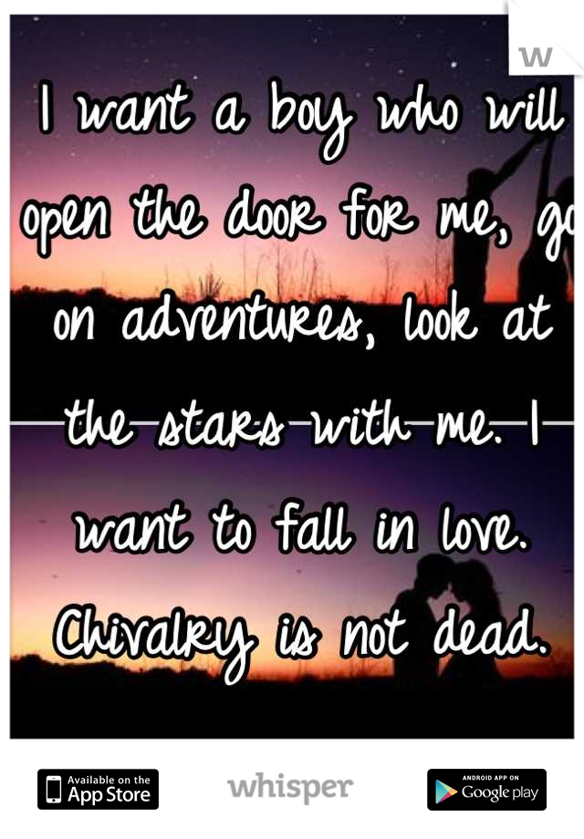 I want a boy who will open the door for me, go on adventures, look at the stars with me. I want to fall in love. Chivalry is not dead.