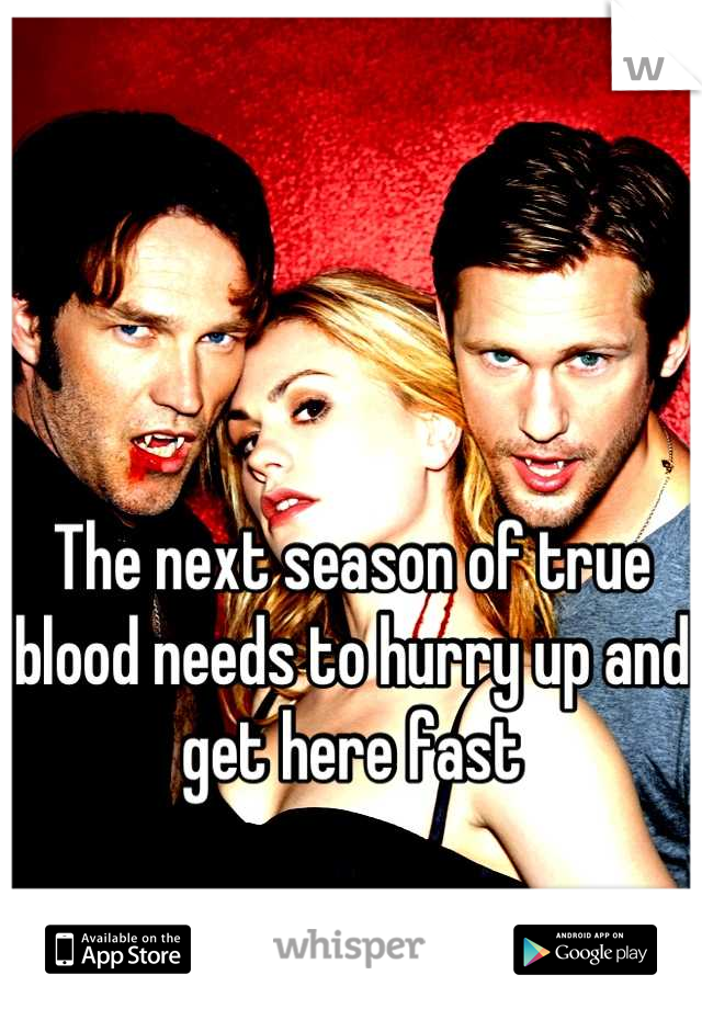 The next season of true blood needs to hurry up and get here fast