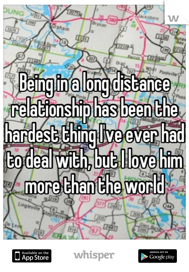 Being in a long distance relationship has been the hardest thing I've ever had to deal with, but I love him more than the world