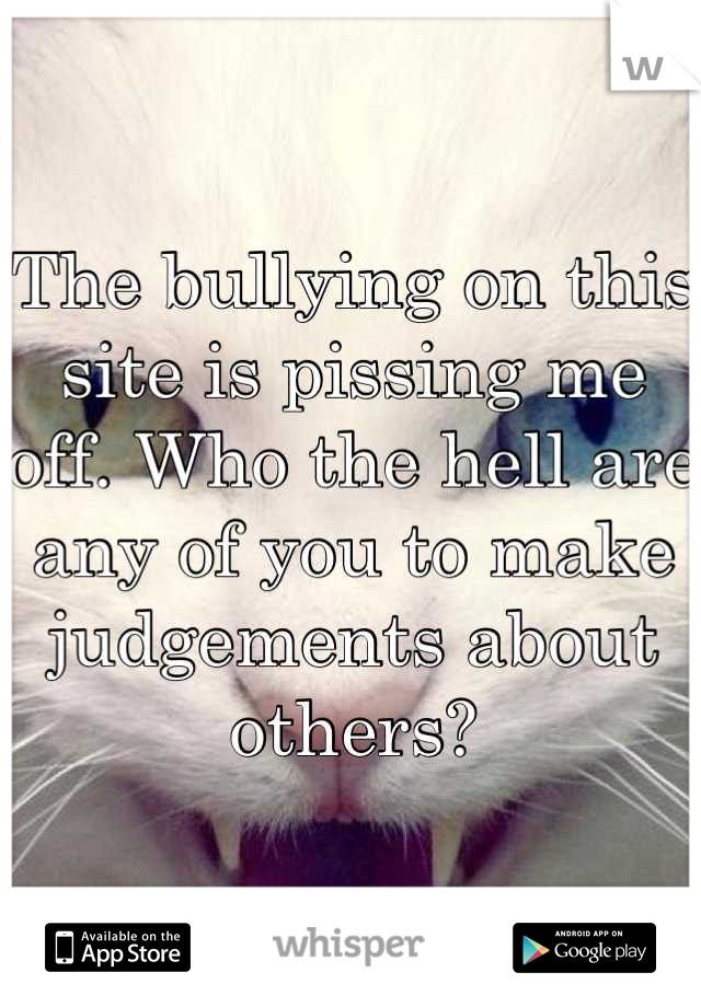 The bullying on this site is pissing me off. Who the hell are any of you to make judgements about others?