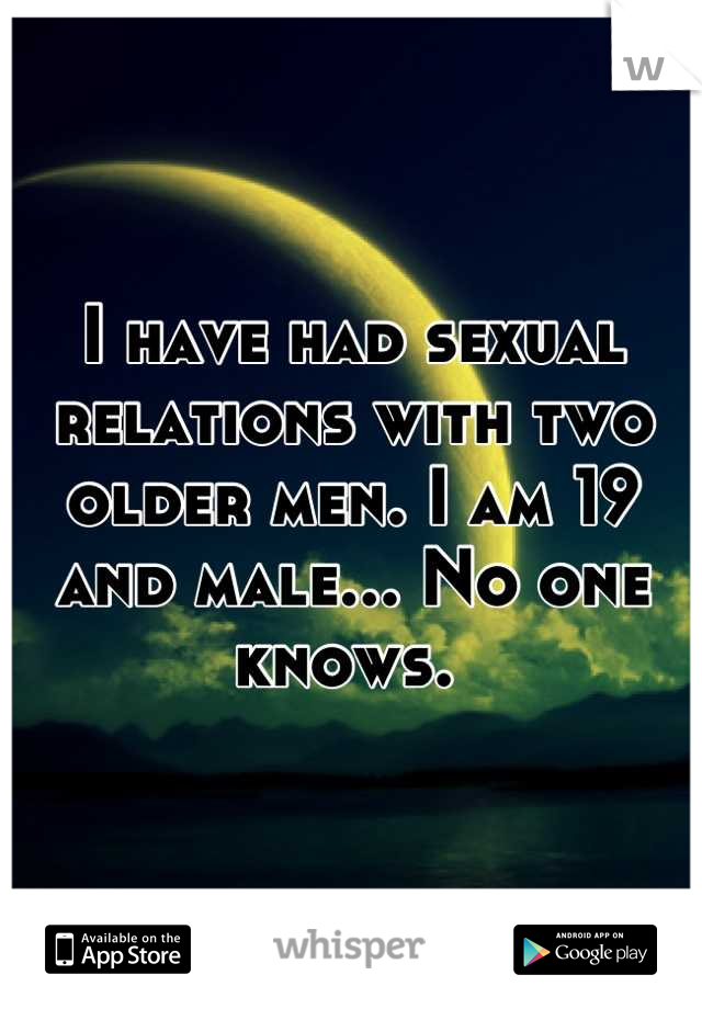 I have had sexual relations with two older men. I am 19 and male... No one knows.