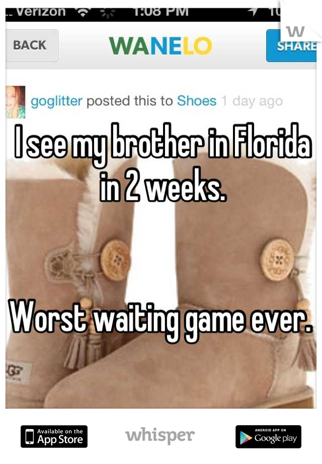 I see my brother in Florida in 2 weeks.    Worst waiting game ever.