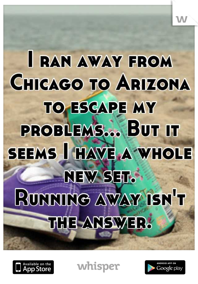 I ran away from Chicago to Arizona to escape my problems... But it seems I have a whole new set. Running away isn't the answer.
