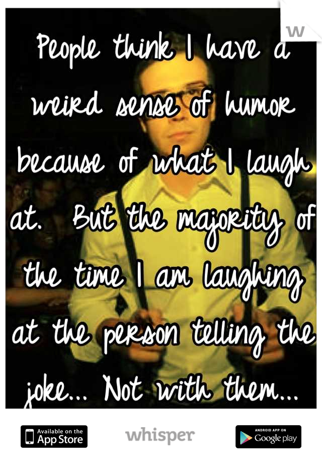 People think I have a weird sense of humor because of what I laugh at.  But the majority of the time I am laughing at the person telling the joke... Not with them...