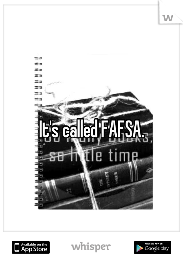 It's called FAFSA.