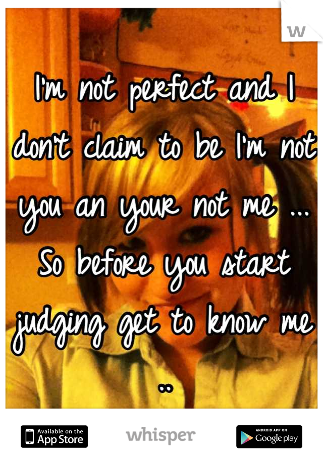 I'm not perfect and I don't claim to be I'm not you an your not me ... So before you start judging get to know me ..  -FS