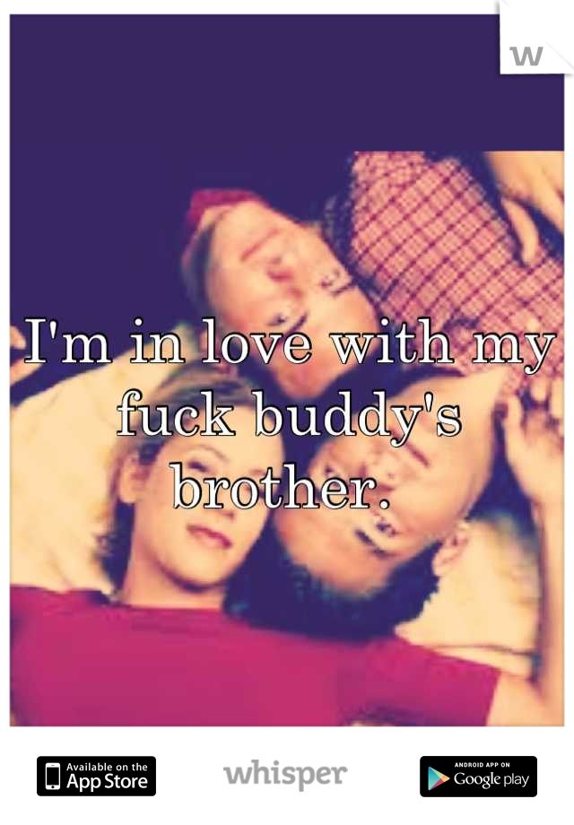 I'm in love with my fuck buddy's brother.