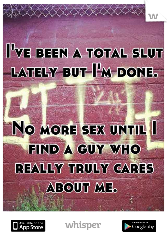 I've been a total slut lately but I'm done.    No more sex until I find a guy who really truly cares about me.