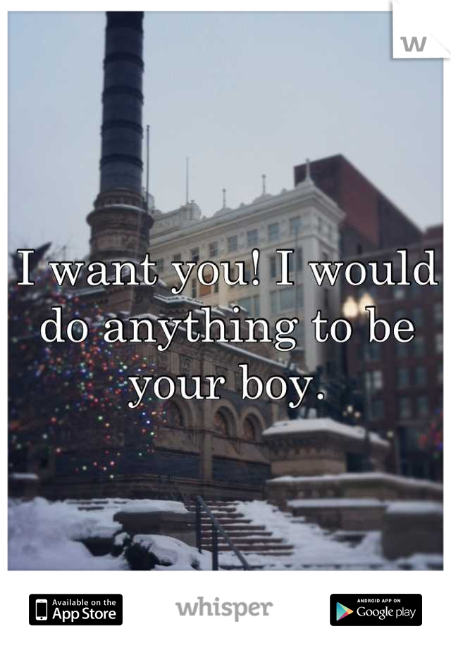 I want you! I would do anything to be your boy.