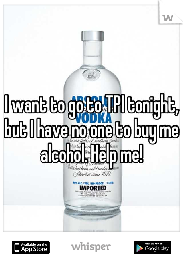 I want to go to TPI tonight, but I have no one to buy me alcohol. Help me!