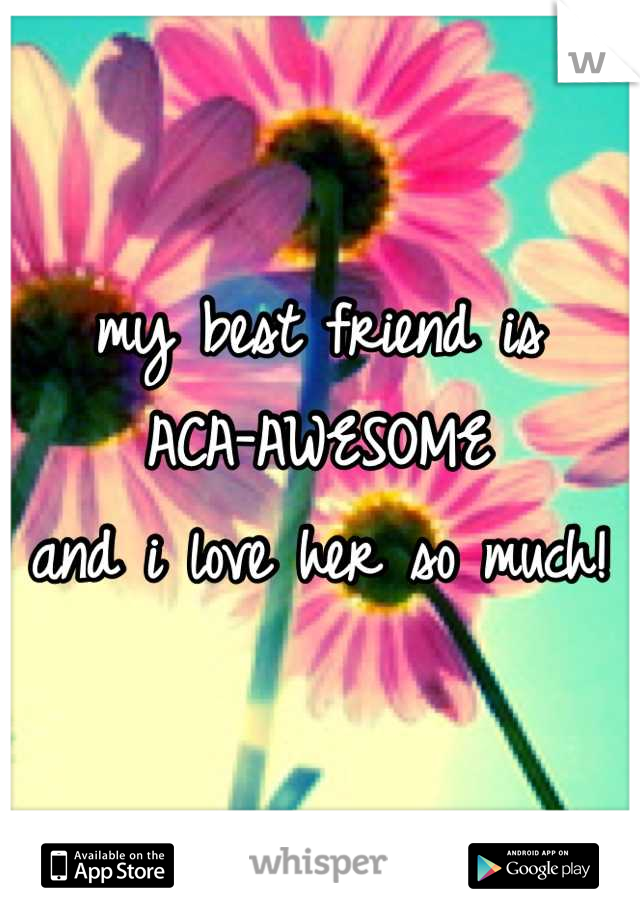 my best friend is  ACA-AWESOME and i love her so much!