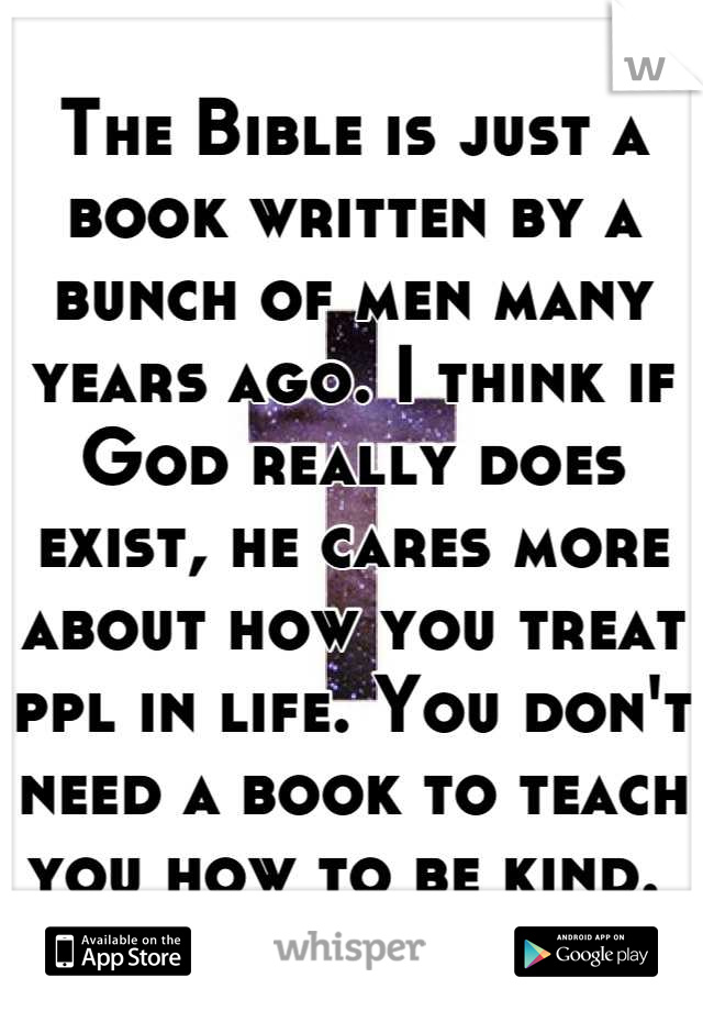 The Bible is just a book written by a bunch of men many years ago. I think if God really does exist, he cares more about how you treat ppl in life. You don't need a book to teach you how to be kind.