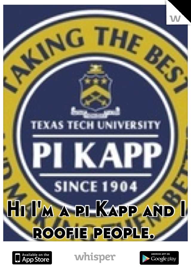 Hi I'm a pi Kapp and I roofie people.