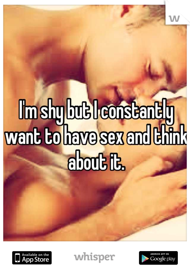 I'm shy but I constantly want to have sex and think about it.
