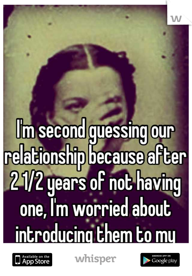 I'm second guessing our relationship because after 2 1/2 years of not having one, I'm worried about introducing them to my friends...