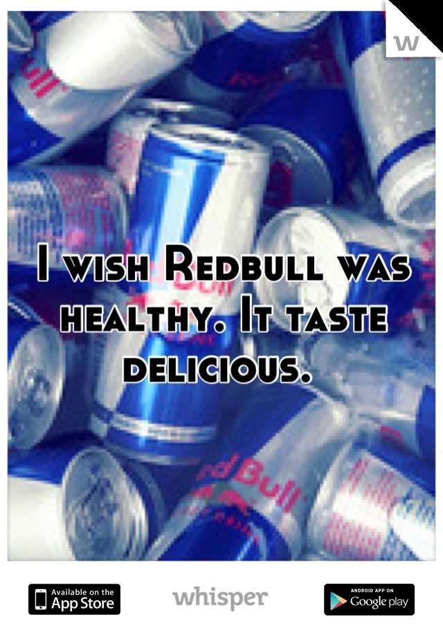 I wish Redbull was healthy. It taste delicious.
