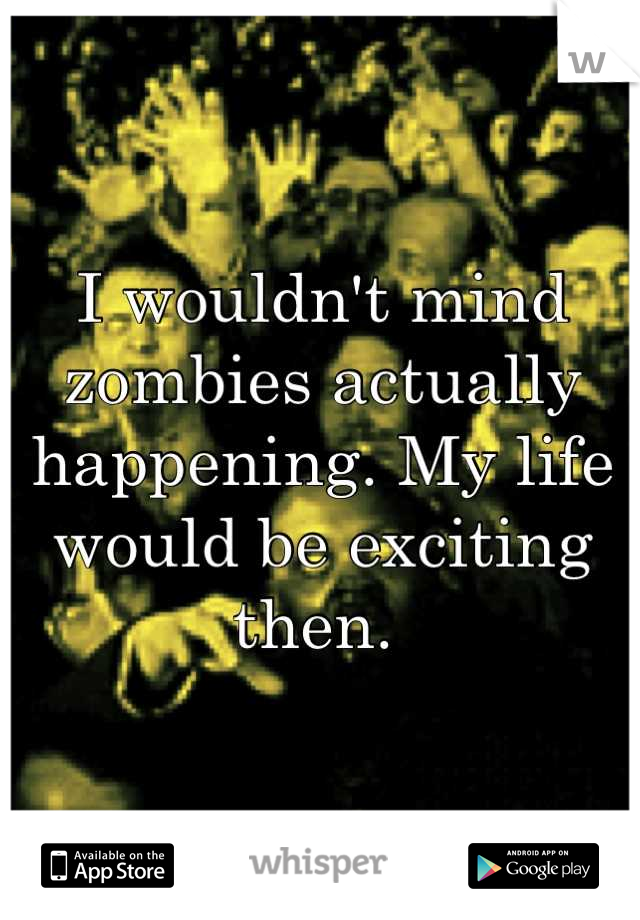 I wouldn't mind zombies actually happening. My life would be exciting then.