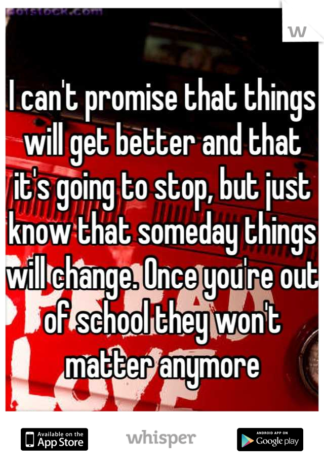I can't promise that things will get better and that it's going to stop, but just know that someday things will change. Once you're out of school they won't matter anymore