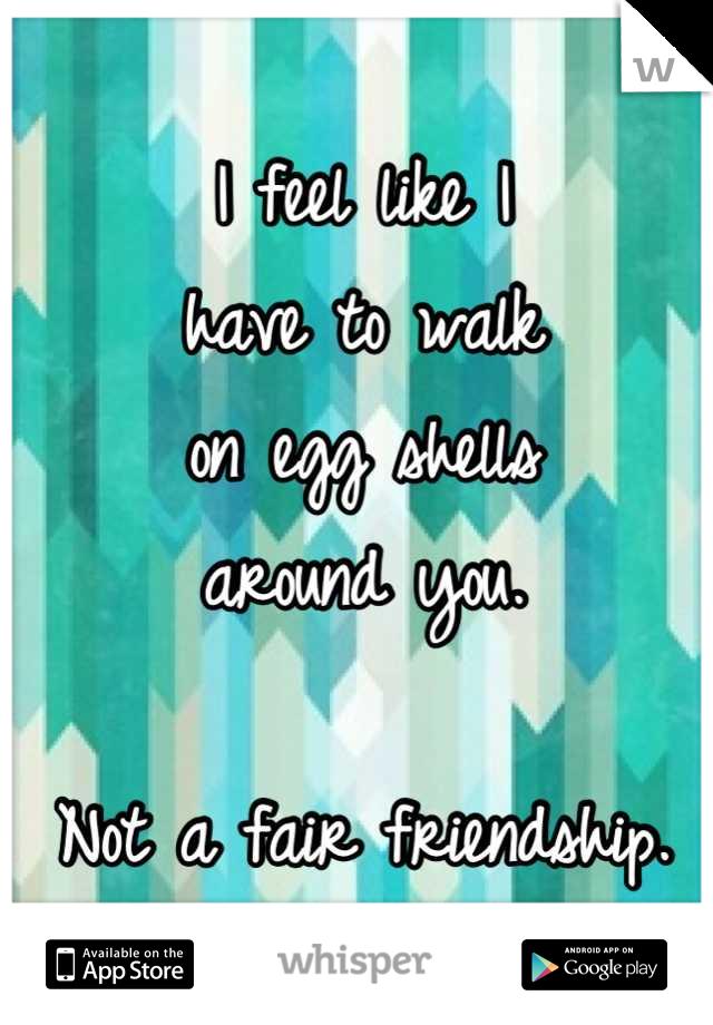 I feel like I  have to walk on egg shells around you.  Not a fair friendship.