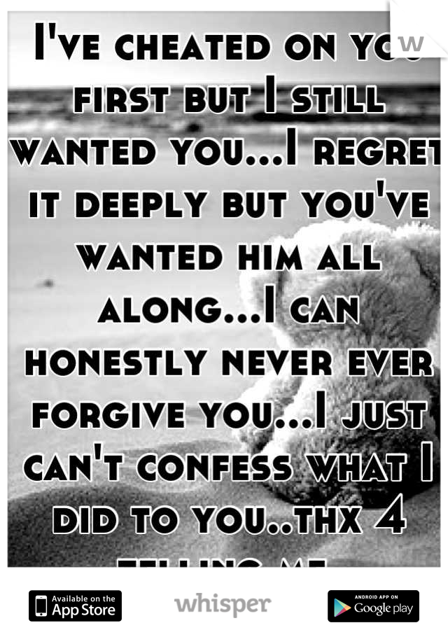 I've cheated on you first but I still wanted you...I regret it deeply but you've wanted him all along...I can honestly never ever forgive you...I just can't confess what I did to you..thx 4 telling me.