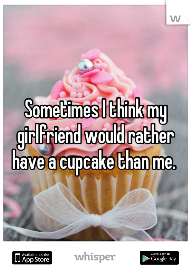 Sometimes I think my girlfriend would rather have a cupcake than me.