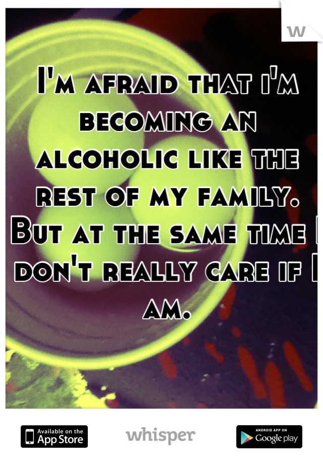 I'm afraid that i'm becoming an alcoholic like the rest of my family. But at the same time I don't really care if I am.
