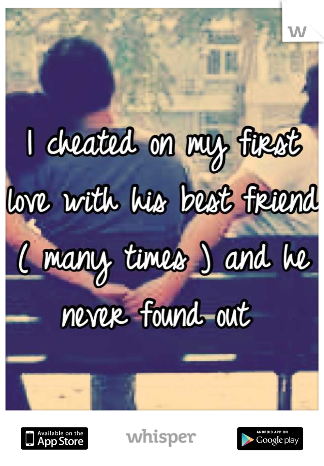 I cheated on my first love with his best friend ( many times ) and he never found out