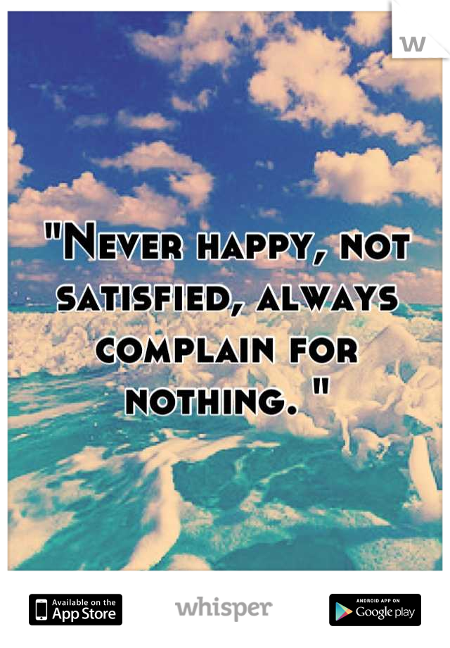 """""""Never happy, not satisfied, always complain for nothing. """""""