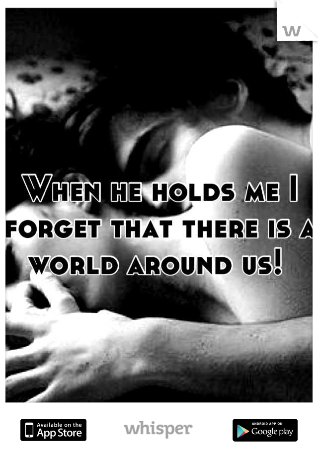 When he holds me I forget that there is a world around us!