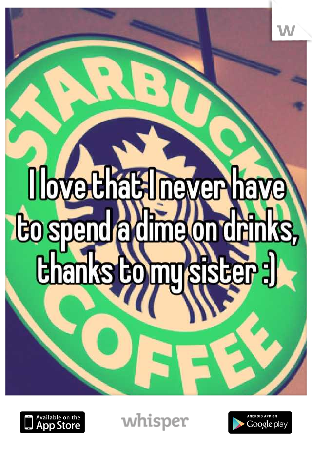 I love that I never have  to spend a dime on drinks,  thanks to my sister :)