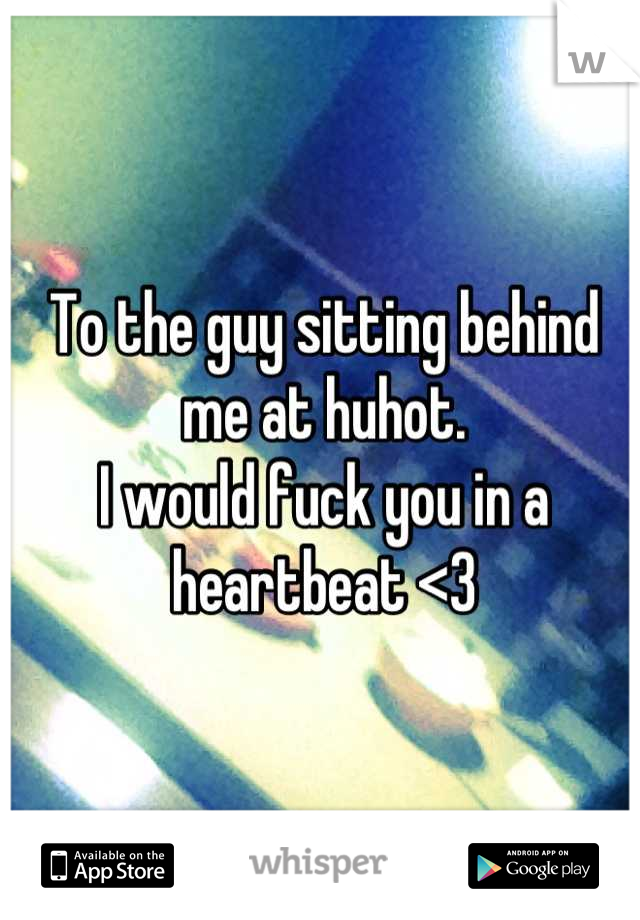 To the guy sitting behind me at huhot.  I would fuck you in a heartbeat <3