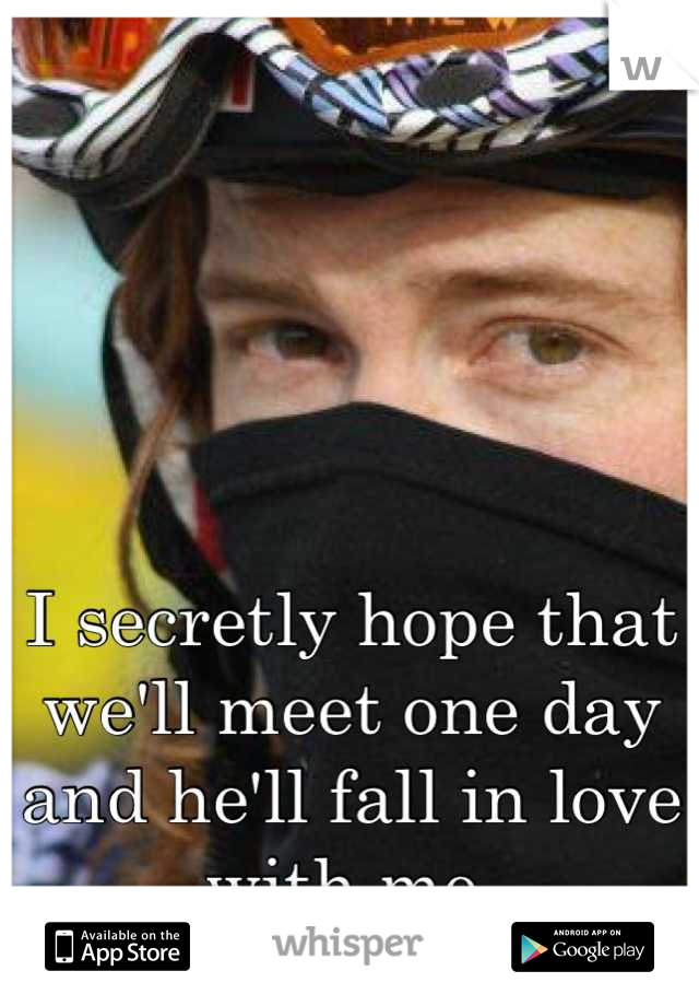 I secretly hope that we'll meet one day and he'll fall in love with me.