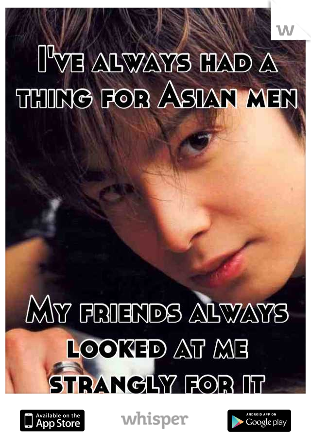 I've always had a thing for Asian men      My friends always looked at me strangly for it