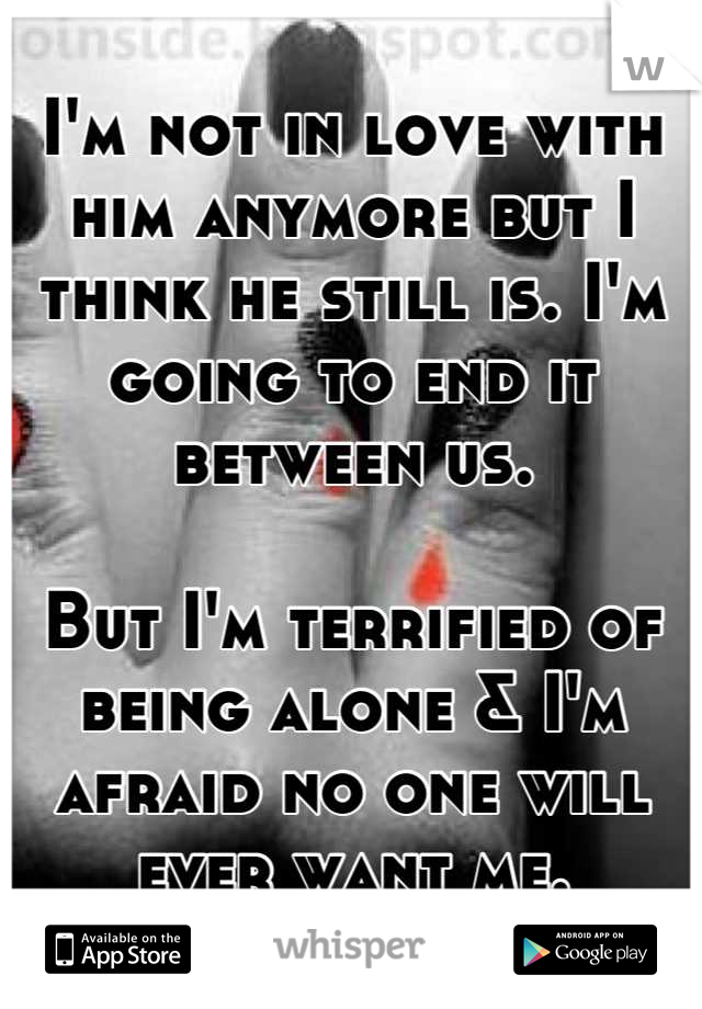 I'm not in love with him anymore but I think he still is. I'm going to end it between us.   But I'm terrified of being alone & I'm afraid no one will ever want me.