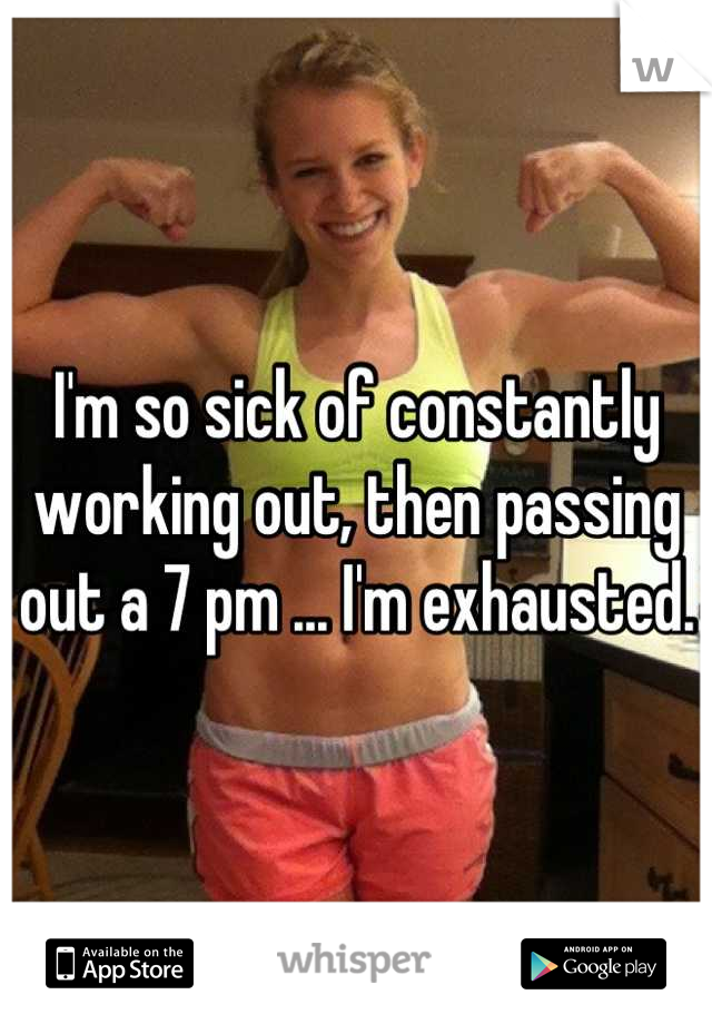 I'm so sick of constantly working out, then passing out a 7 pm ... I'm exhausted.