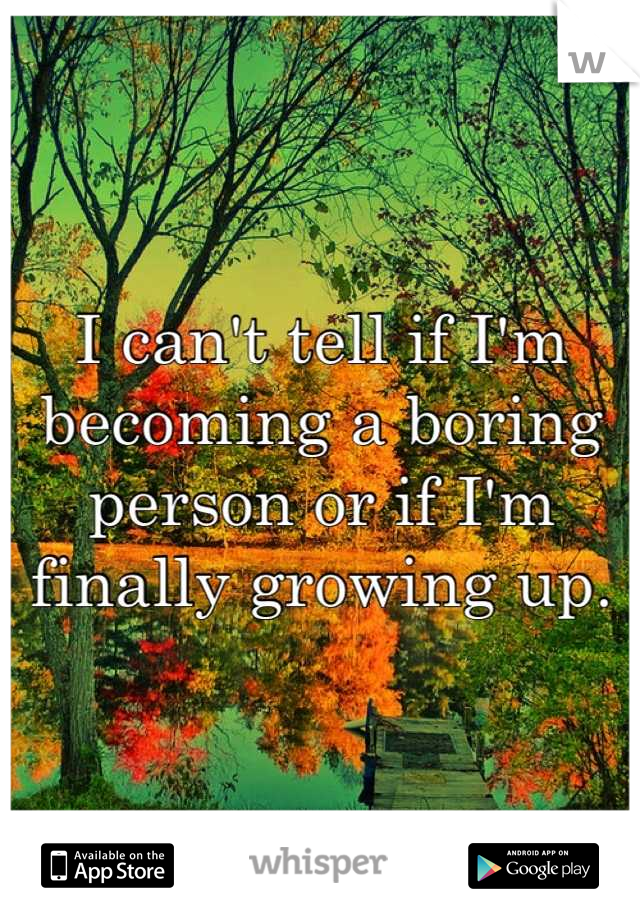 I can't tell if I'm becoming a boring person or if I'm finally growing up.