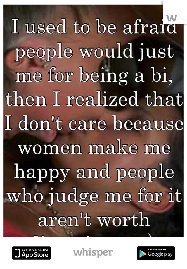 I used to be afraid people would just me for being a bi, then I realized that I don't care because women make me happy and people who judge me for it aren't worth listening to :)
