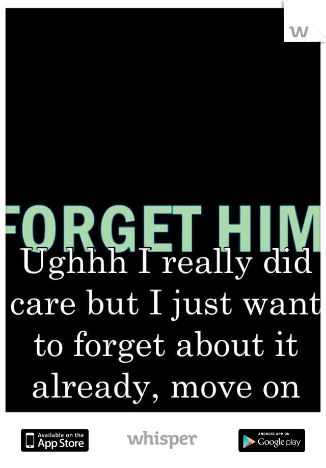Ughhh I really did care but I just want to forget about it already, move on and be happy