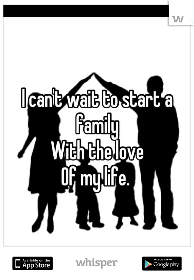 I can't wait to start a family With the love Of my life.