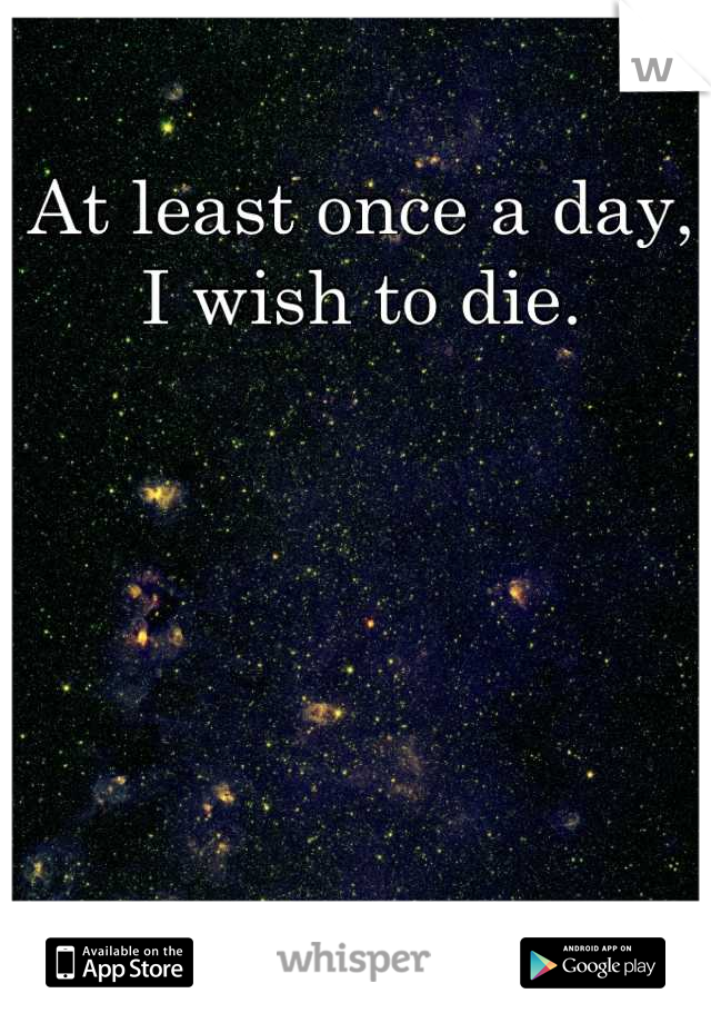 At least once a day, I wish to die.